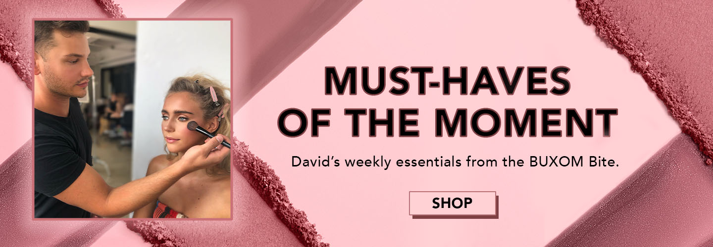 Must-Haves of the Moment. David's weekly essentials from the BUXOM Bite. SHOP